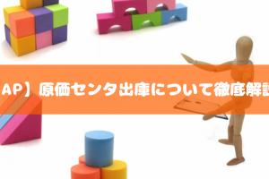 【SAP】原価センタ出庫について徹底解説!