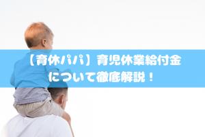 【育休パパ】育児休業給付金について徹底解説!